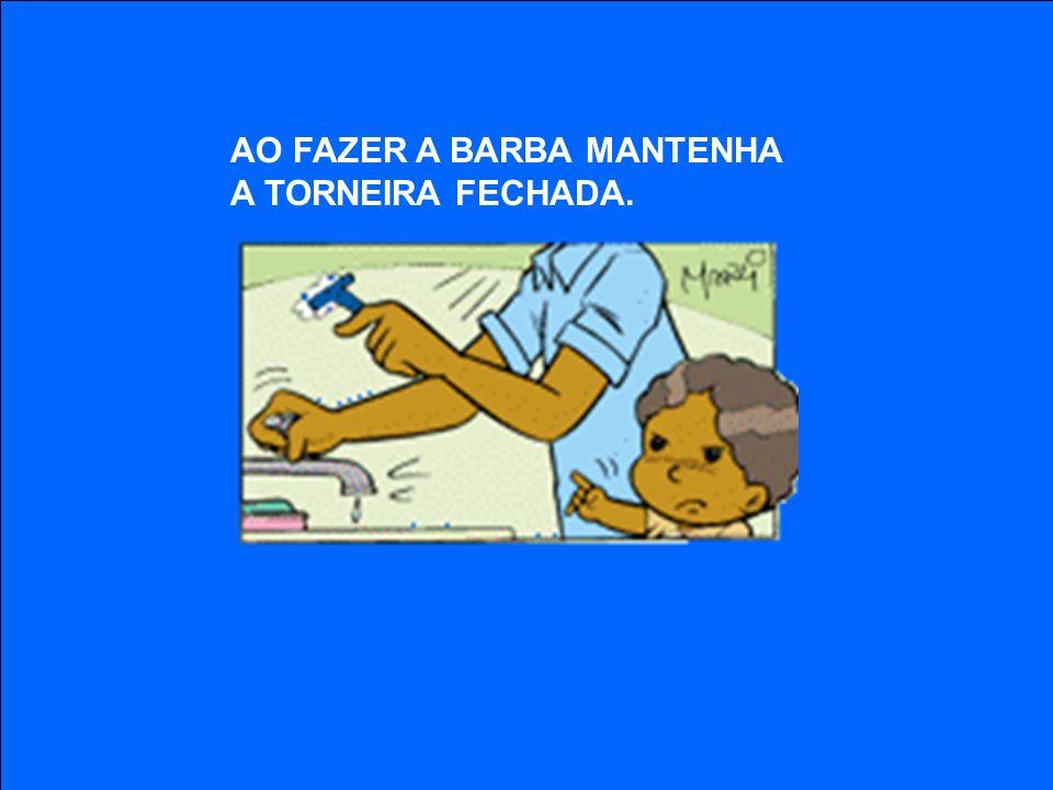 AO FAZER A BARBA MANTENHA A TORNEIRA FECHADA.