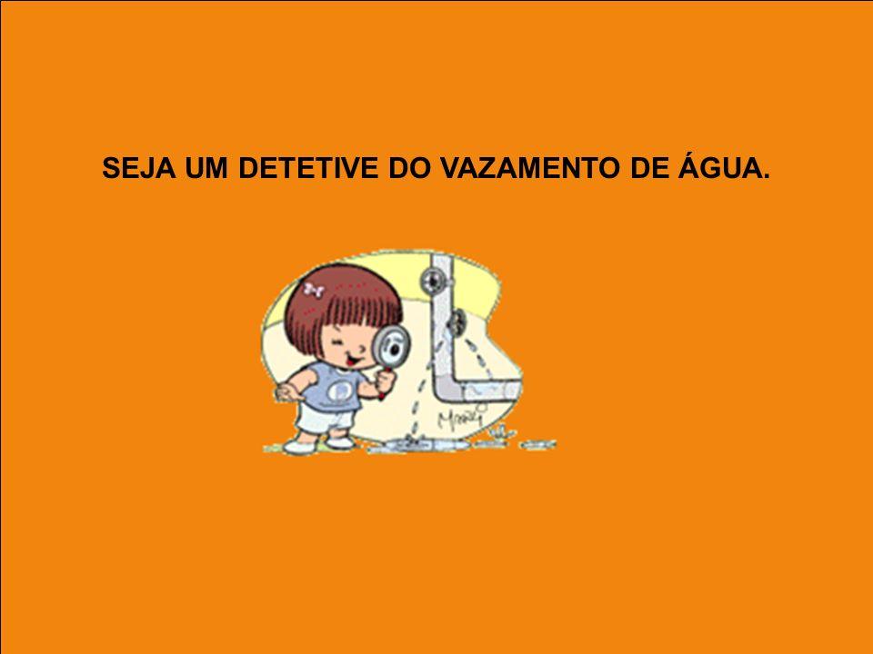 SEJA UM DETETIVE DO VAZAMENTO DE ÁGUA.