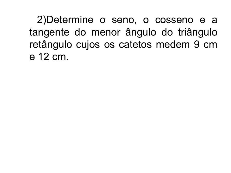2)Determine o seno, o cosseno e a tangente do menor ângulo do triângulo retângulo cujos os catetos medem 9 cm e 12 cm.