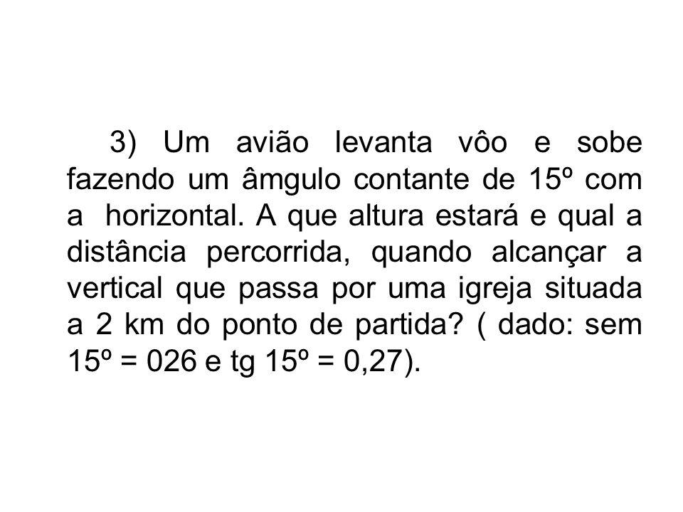 3) Um avião levanta vôo e sobe fazendo um âmgulo contante de 15º com a horizontal.