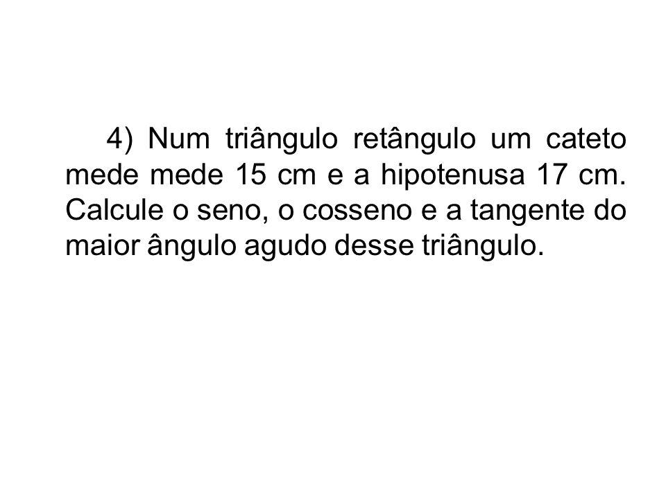 4) Num triângulo retângulo um cateto mede mede 15 cm e a hipotenusa 17 cm.