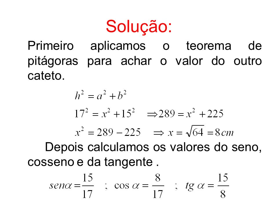 Solução: Primeiro aplicamos o teorema de pitágoras para achar o valor do outro cateto.