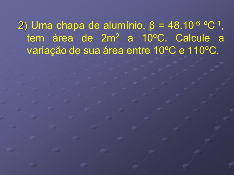 2) Uma chapa de alumínio, β = 48. 10-6 ºC-1, tem área de 2m2 a 10ºC