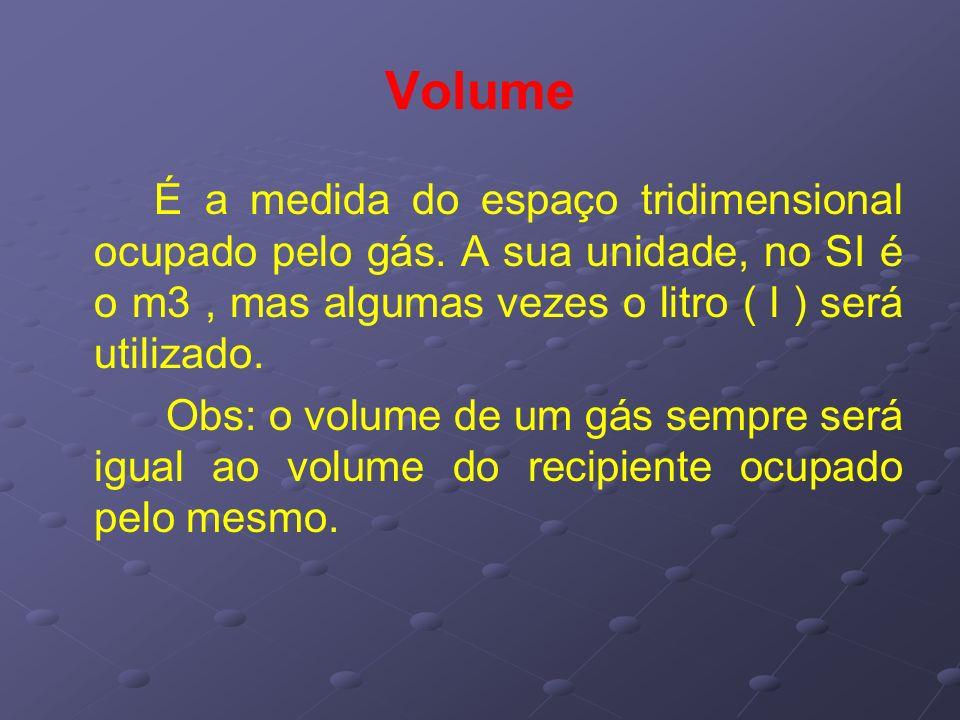 Volume É a medida do espaço tridimensional ocupado pelo gás. A sua unidade, no SI é o m3 , mas algumas vezes o litro ( l ) será utilizado.