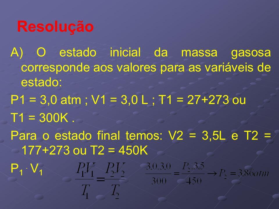 Resolução A) O estado inicial da massa gasosa corresponde aos valores para as variáveis de estado: P1 = 3,0 atm ; V1 = 3,0 L ; T1 = 27+273 ou.