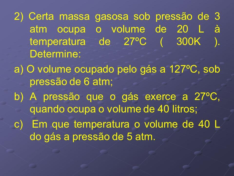 2) Certa massa gasosa sob pressão de 3 atm ocupa o volume de 20 L à temperatura de 27ºC ( 300K ). Determine: