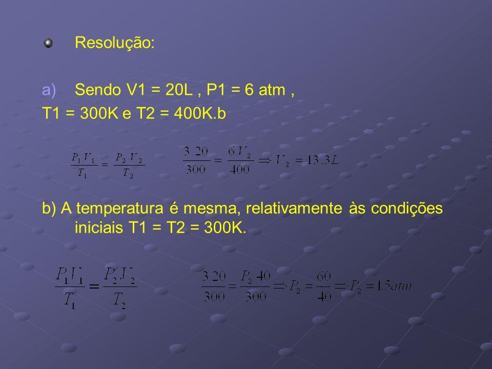 Resolução: Sendo V1 = 20L , P1 = 6 atm , T1 = 300K e T2 = 400K.b.