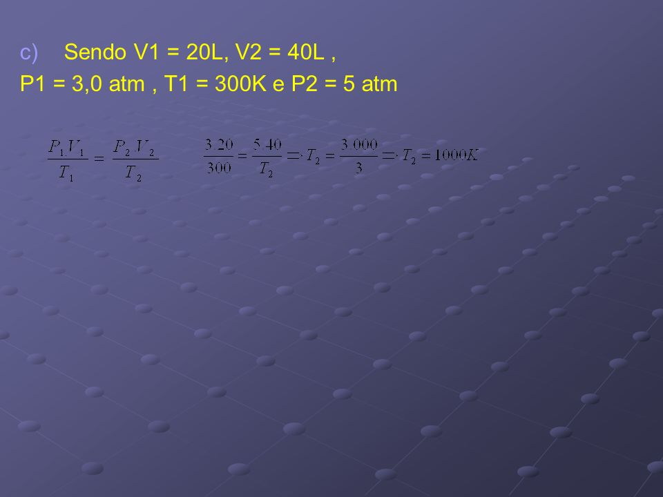 Sendo V1 = 20L, V2 = 40L , P1 = 3,0 atm , T1 = 300K e P2 = 5 atm