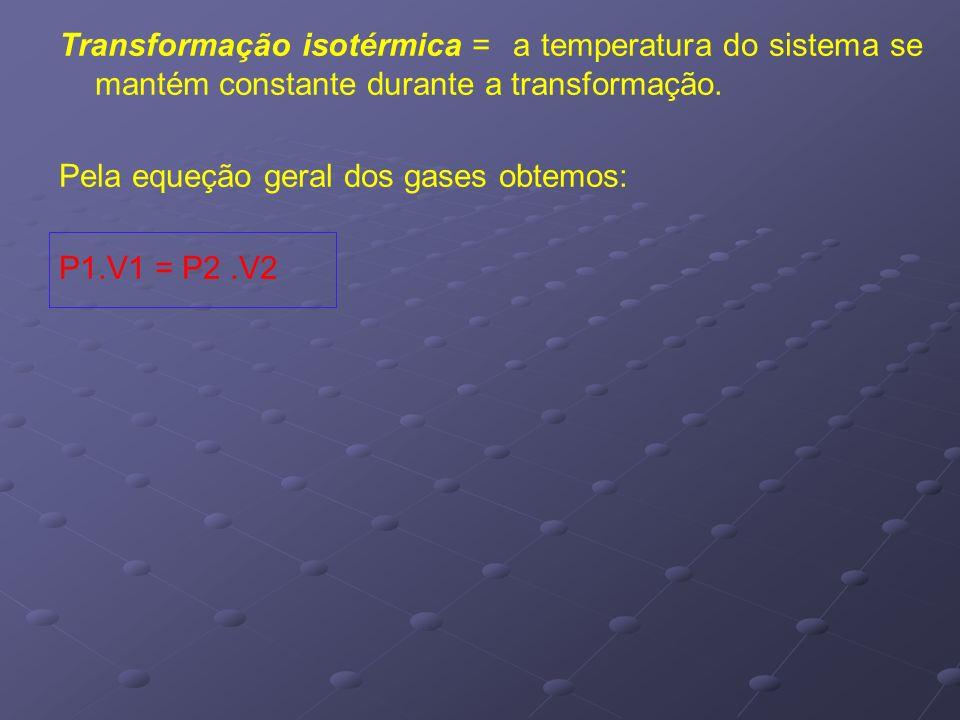Transformação isotérmica = a temperatura do sistema se mantém constante durante a transformação.