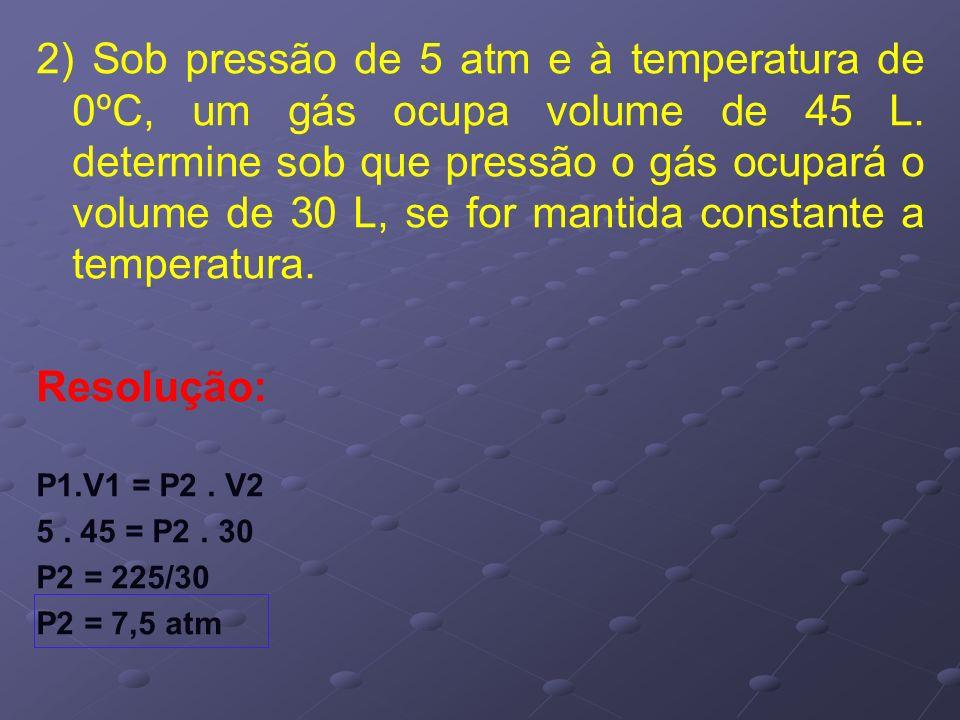 2) Sob pressão de 5 atm e à temperatura de 0ºC, um gás ocupa volume de 45 L. determine sob que pressão o gás ocupará o volume de 30 L, se for mantida constante a temperatura.