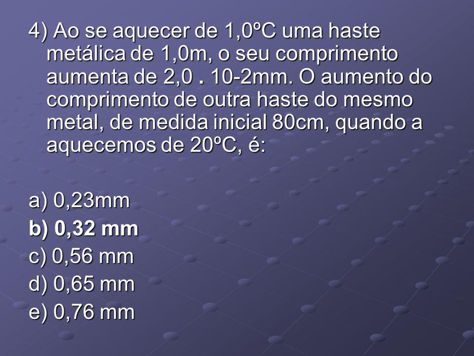 4) Ao se aquecer de 1,0ºC uma haste metálica de 1,0m, o seu comprimento aumenta de 2,0 . 10-2mm. O aumento do comprimento de outra haste do mesmo metal, de medida inicial 80cm, quando a aquecemos de 20ºC, é: