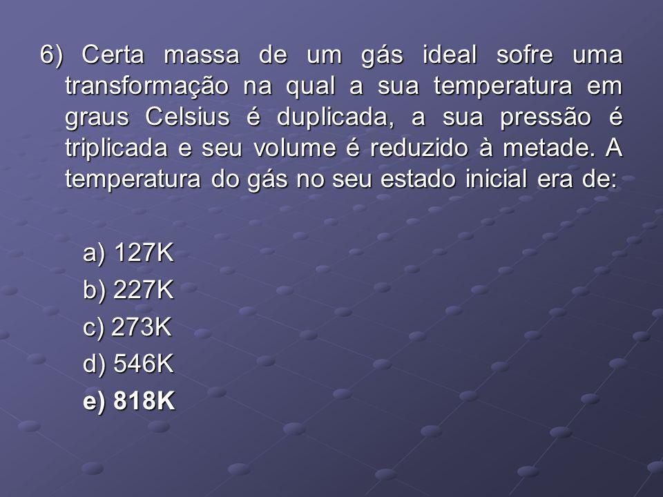 6) Certa massa de um gás ideal sofre uma transformação na qual a sua temperatura em graus Celsius é duplicada, a sua pressão é triplicada e seu volume é reduzido à metade. A temperatura do gás no seu estado inicial era de: