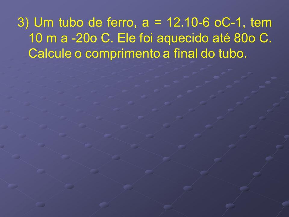 3) Um tubo de ferro, a = 12. 10-6 oC-1, tem 10 m a -20o C