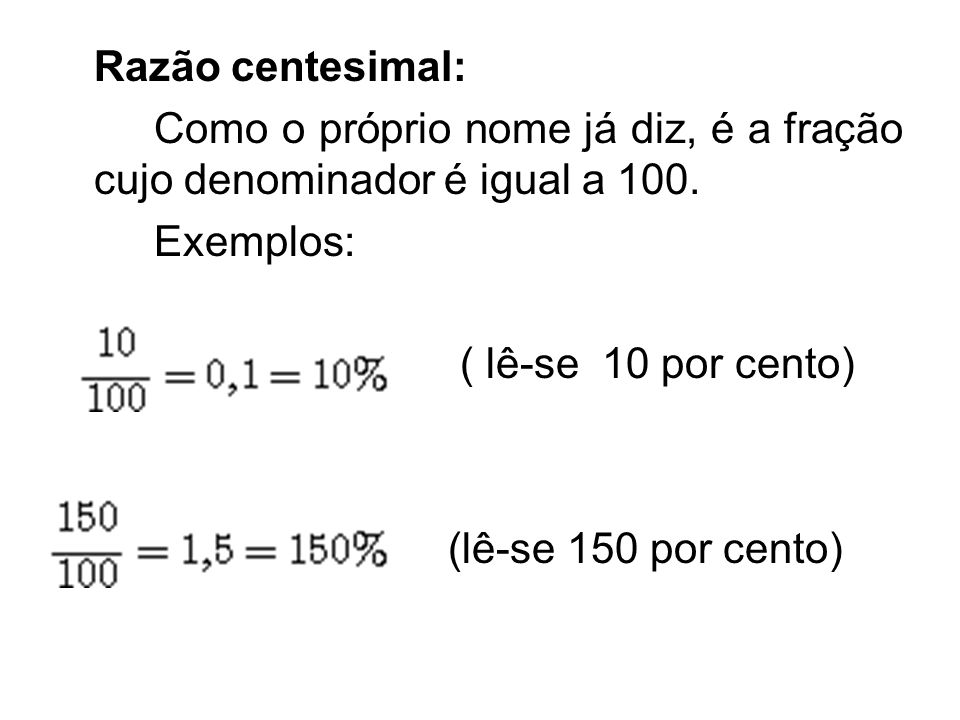 Razão centesimal: Como o próprio nome já diz, é a fração cujo denominador é igual a 100. Exemplos: