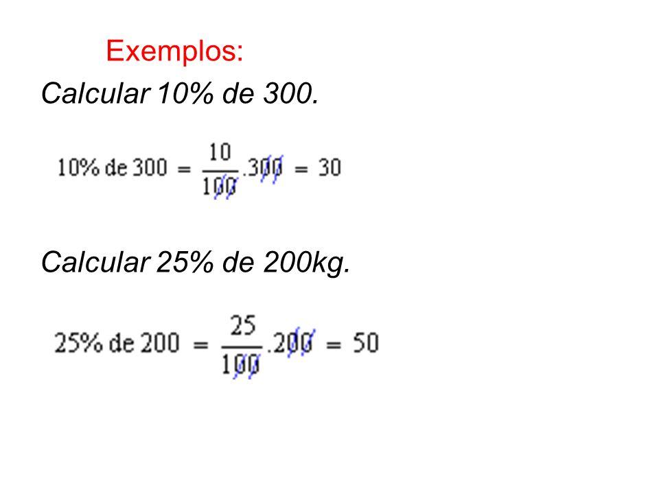 Exemplos: Calcular 10% de 300. Calcular 25% de 200kg.