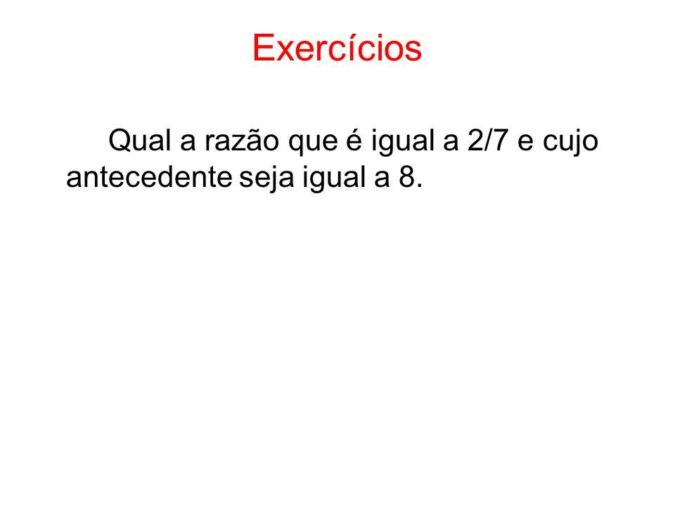 Exercícios Qual a razão que é igual a 2/7 e cujo antecedente seja igual a 8.