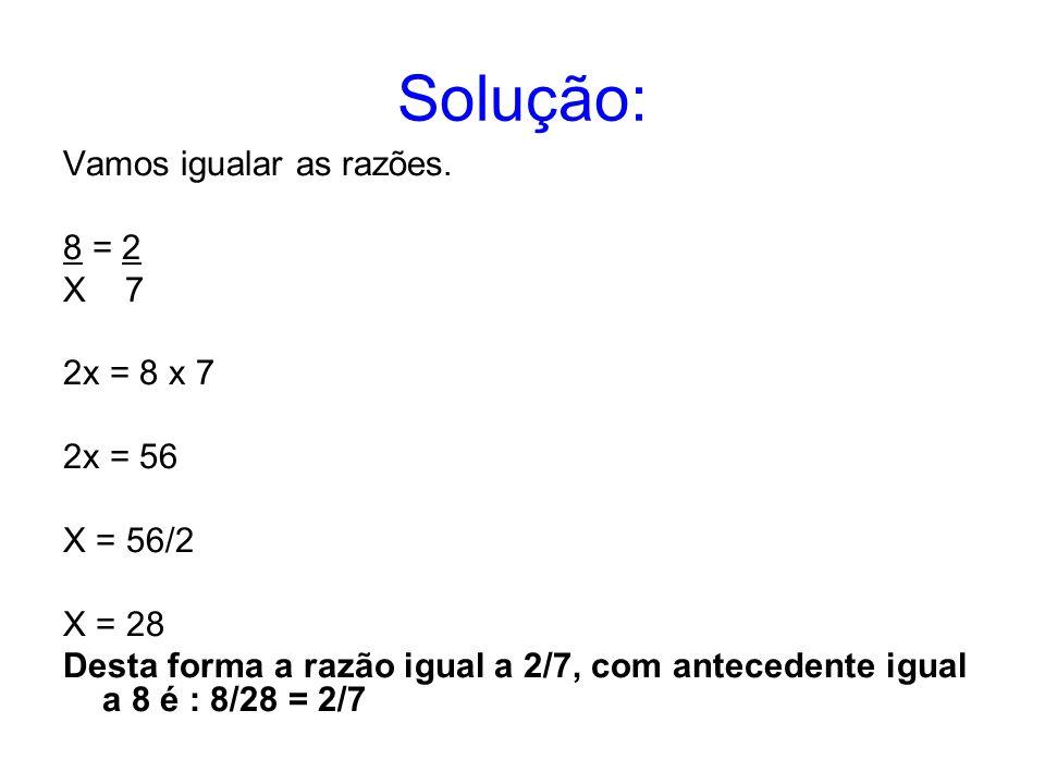 Solução: Vamos igualar as razões. 8 = 2 X 7 2x = 8 x 7 2x = 56