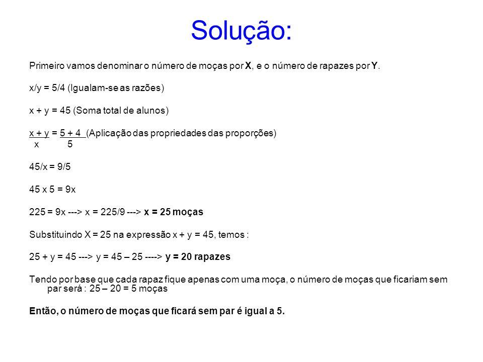 Solução: Primeiro vamos denominar o número de moças por X, e o número de rapazes por Y. x/y = 5/4 (Igualam-se as razões)