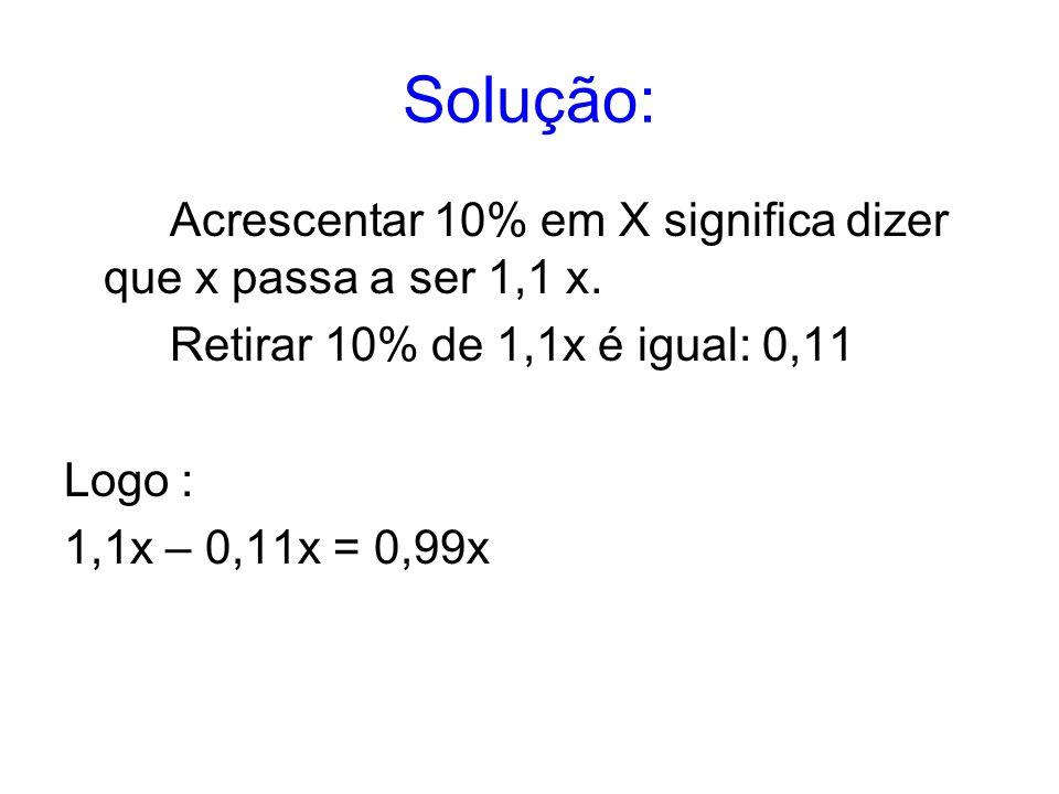 Solução: Acrescentar 10% em X significa dizer que x passa a ser 1,1 x.