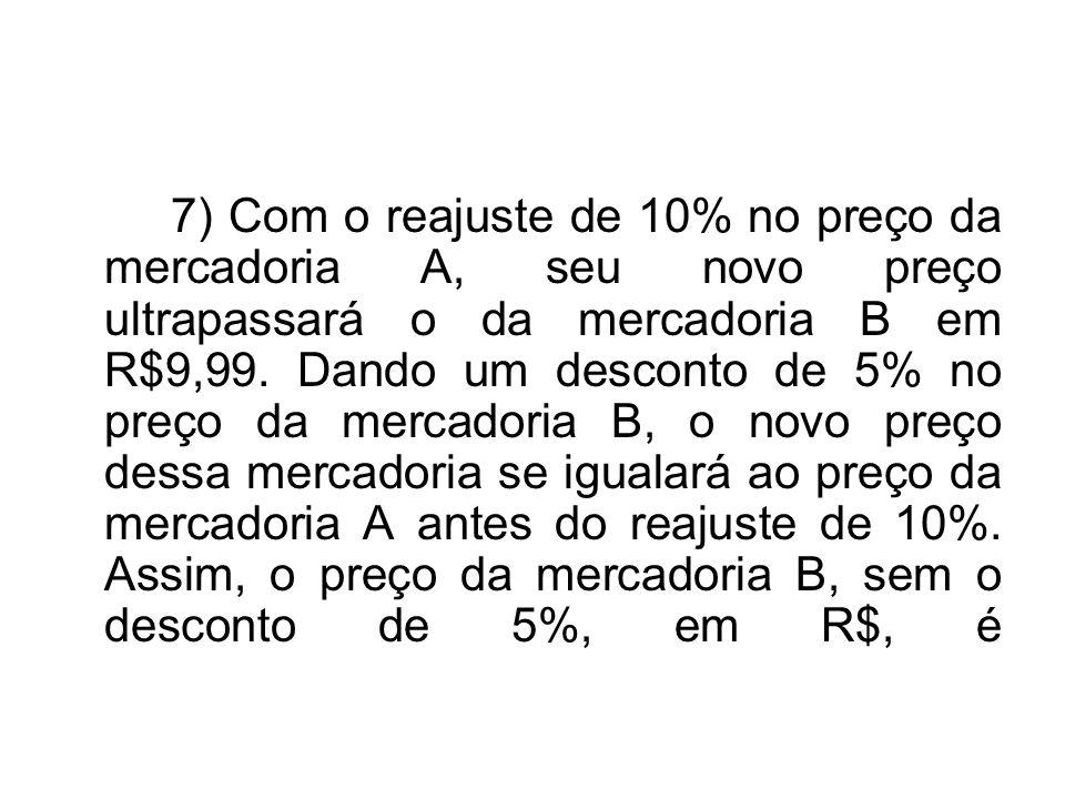 7) Com o reajuste de 10% no preço da mercadoria A, seu novo preço ultrapassará o da mercadoria B em R$9,99.