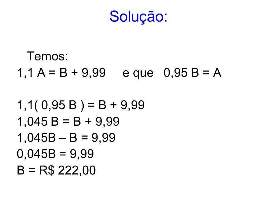 Solução: Temos: 1,1 A = B + 9,99 e que 0,95 B = A