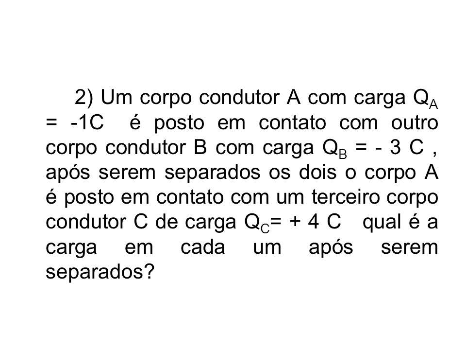 2) Um corpo condutor A com carga QA = -1C é posto em contato com outro corpo condutor B com carga QB = - 3 C , após serem separados os dois o corpo A é posto em contato com um terceiro corpo condutor C de carga QC= + 4 C qual é a carga em cada um após serem separados