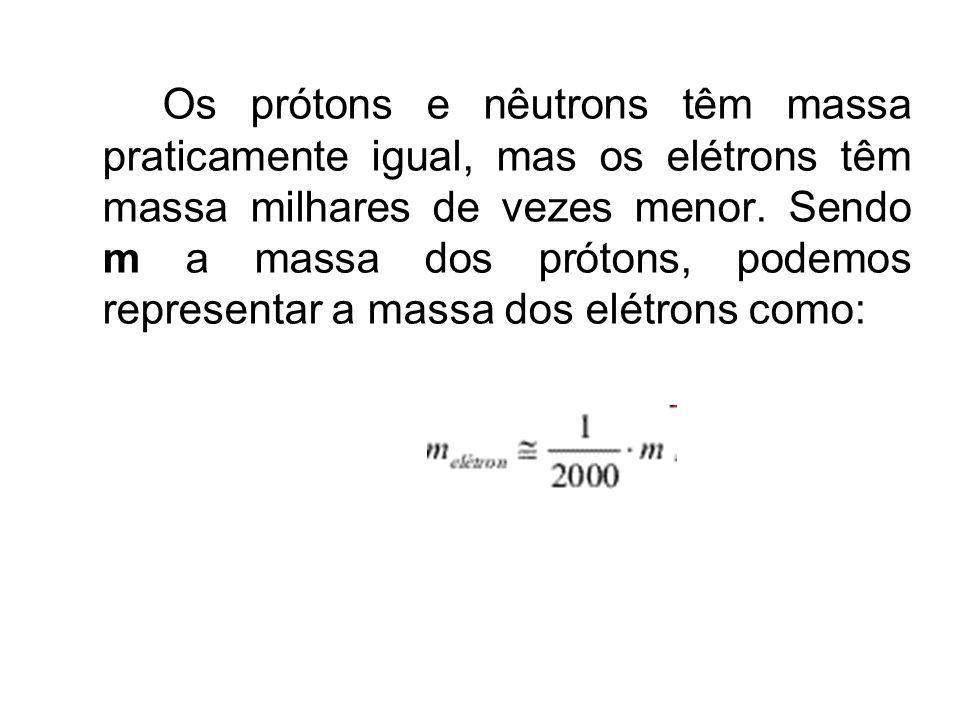Os prótons e nêutrons têm massa praticamente igual, mas os elétrons têm massa milhares de vezes menor.