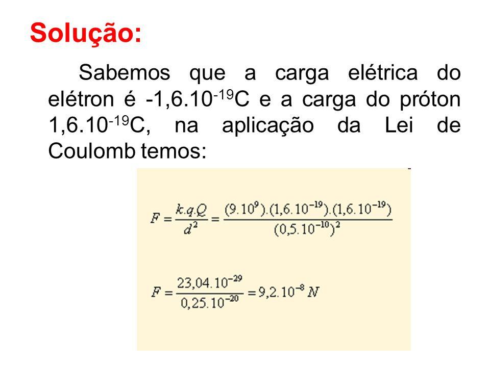 Solução: Sabemos que a carga elétrica do elétron é -1,6.10-19C e a carga do próton 1,6.10-19C, na aplicação da Lei de Coulomb temos: