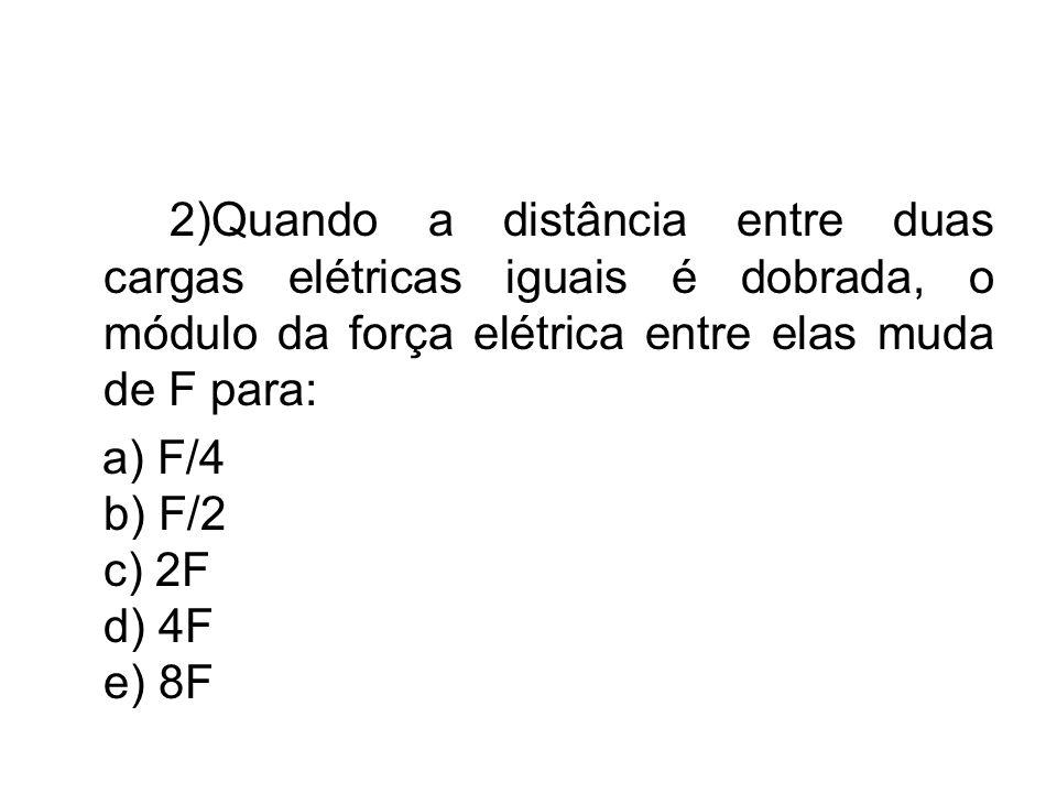 2)Quando a distância entre duas cargas elétricas iguais é dobrada, o módulo da força elétrica entre elas muda de F para: