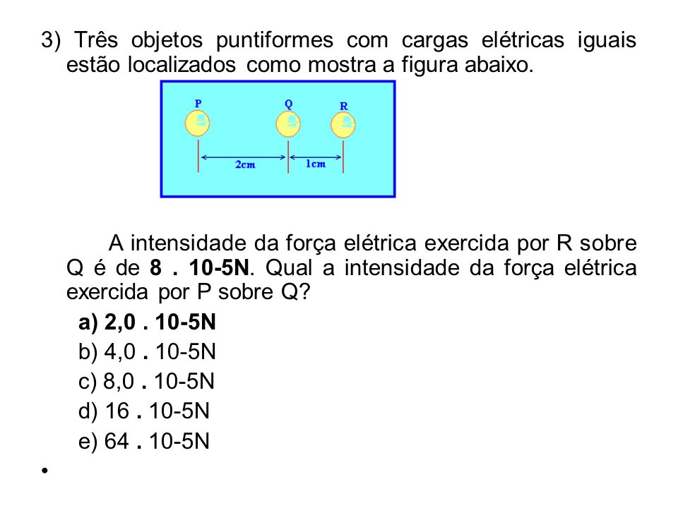 3) Três objetos puntiformes com cargas elétricas iguais estão localizados como mostra a figura abaixo.