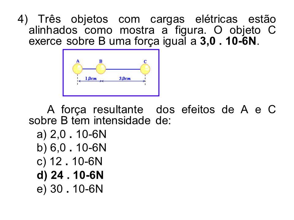 4) Três objetos com cargas elétricas estão alinhados como mostra a figura. O objeto C exerce sobre B uma força igual a 3,0 . 10-6N.