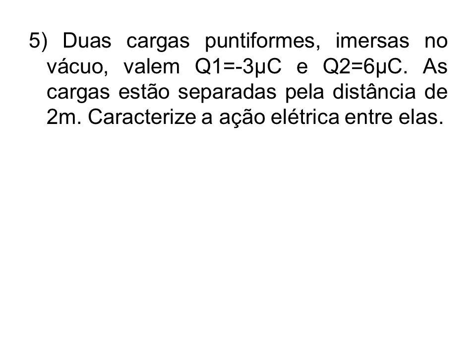 5) Duas cargas puntiformes, imersas no vácuo, valem Q1=-3µC e Q2=6µC