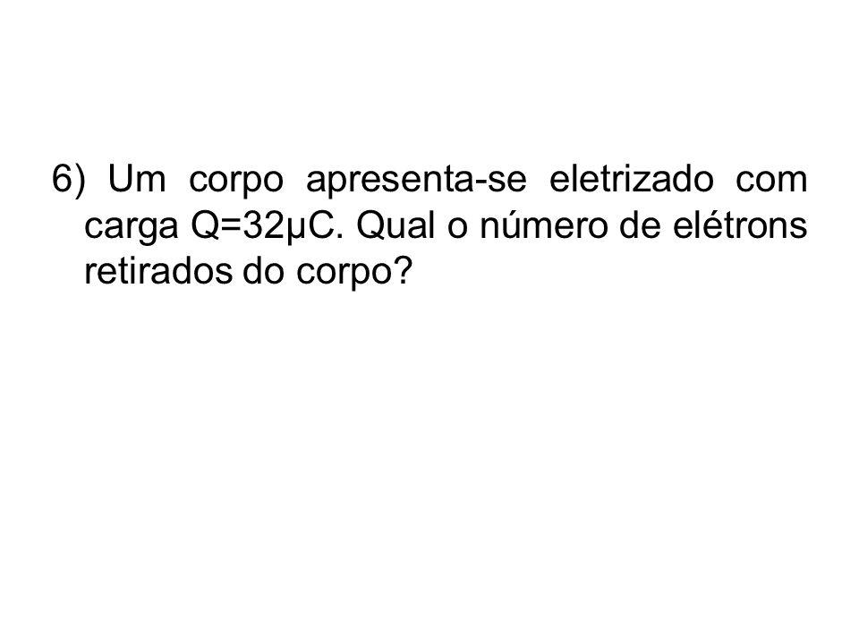 6) Um corpo apresenta-se eletrizado com carga Q=32µC