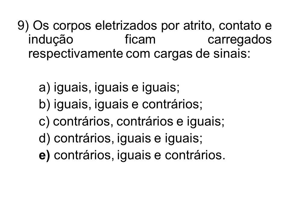 9) Os corpos eletrizados por atrito, contato e indução ficam carregados respectivamente com cargas de sinais: