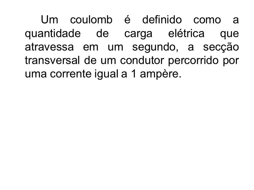 Um coulomb é definido como a quantidade de carga elétrica que atravessa em um segundo, a secção transversal de um condutor percorrido por uma corrente igual a 1 ampère.