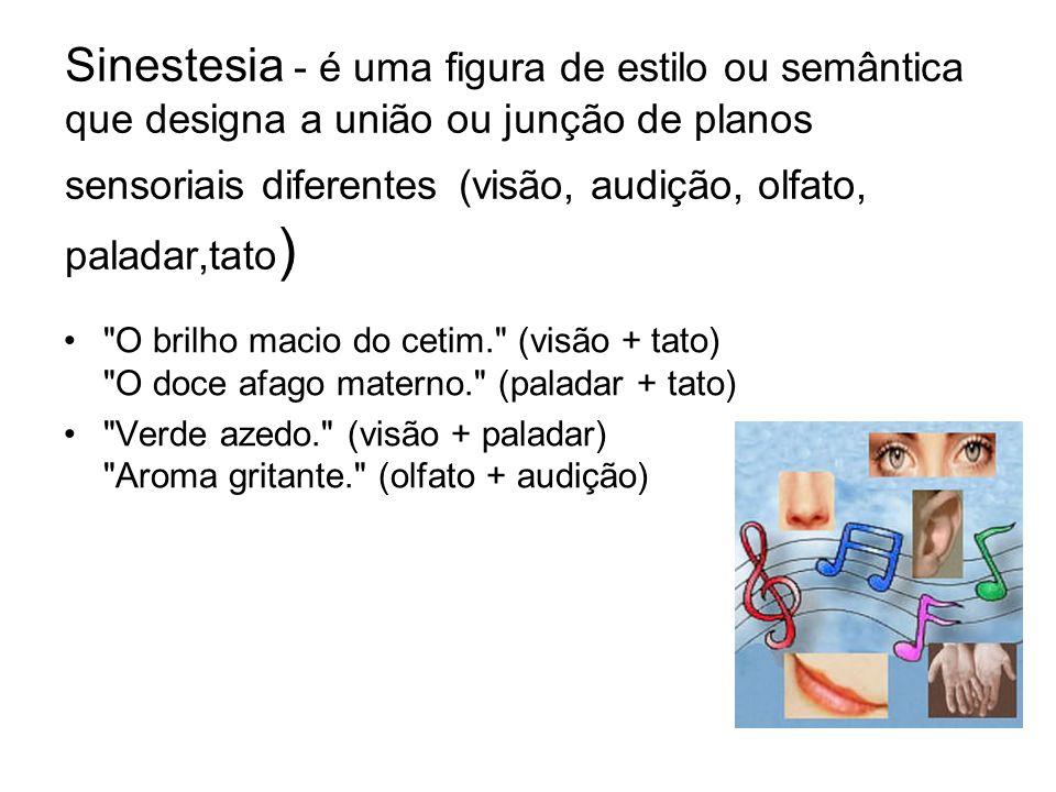 Sinestesia - é uma figura de estilo ou semântica que designa a união ou junção de planos sensoriais diferentes (visão, audição, olfato, paladar,tato)