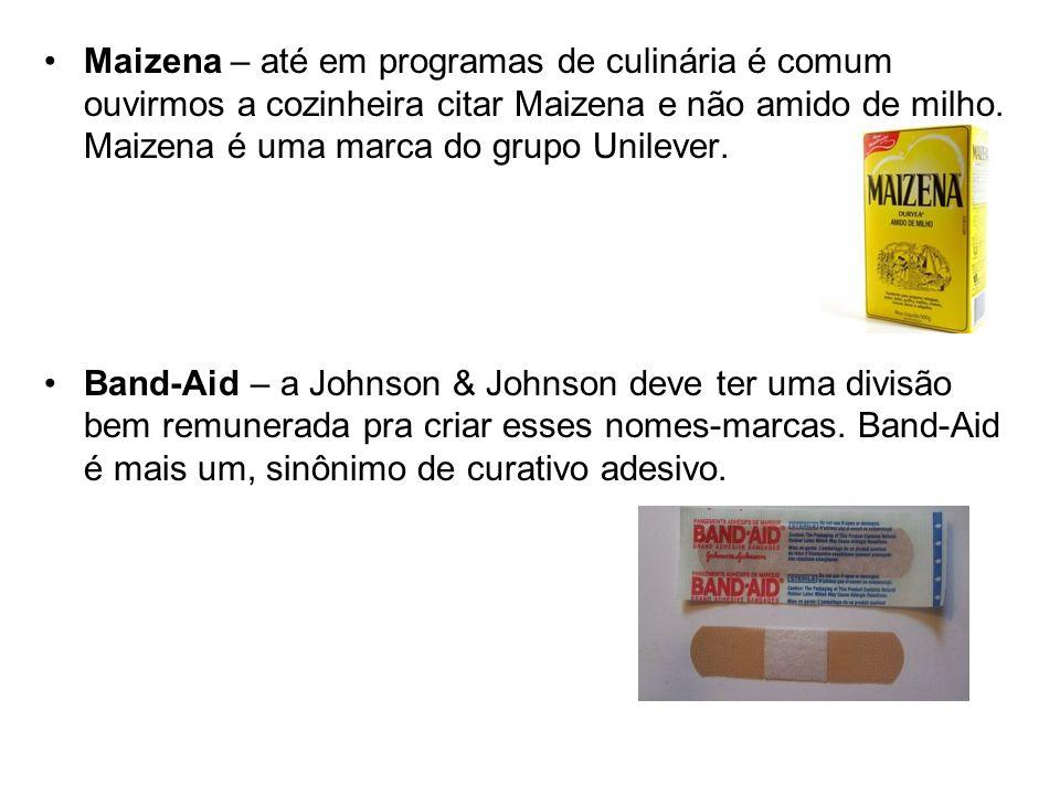 Maizena – até em programas de culinária é comum ouvirmos a cozinheira citar Maizena e não amido de milho. Maizena é uma marca do grupo Unilever.