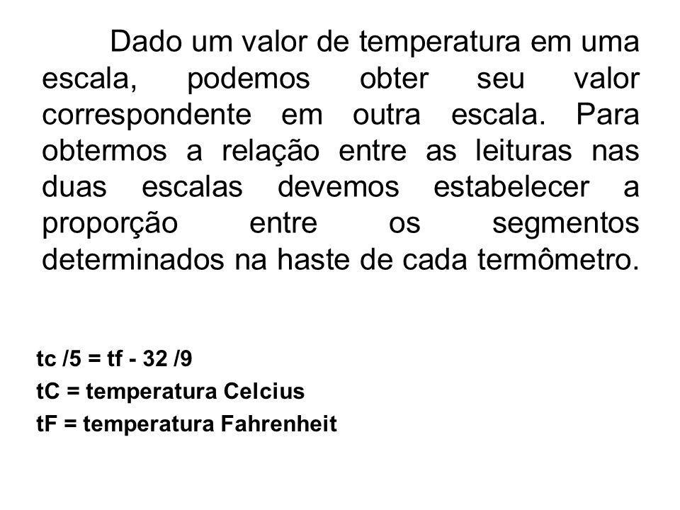 Dado um valor de temperatura em uma escala, podemos obter seu valor correspondente em outra escala. Para obtermos a relação entre as leituras nas duas escalas devemos estabelecer a proporção entre os segmentos determinados na haste de cada termômetro.