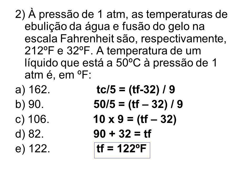 2) À pressão de 1 atm, as temperaturas de ebulição da água e fusão do gelo na escala Fahrenheit são, respectivamente, 212ºF e 32ºF. A temperatura de um líquido que está a 50ºC à pressão de 1 atm é, em ºF: