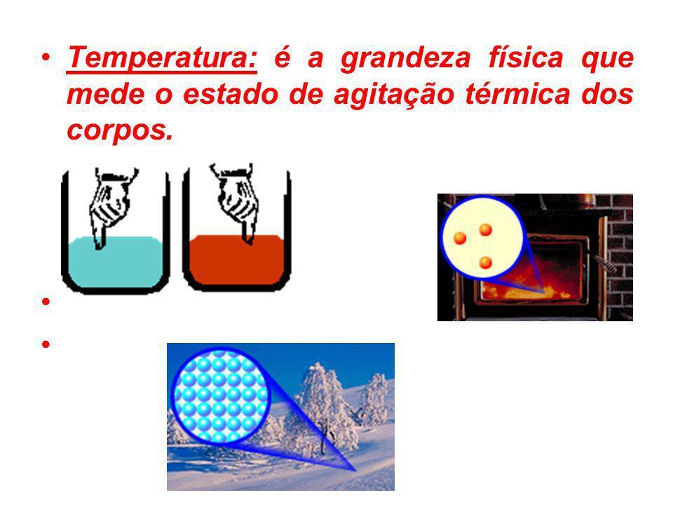 Temperatura: é a grandeza física que mede o estado de agitação térmica dos corpos.