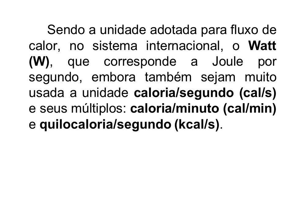 Sendo a unidade adotada para fluxo de calor, no sistema internacional, o Watt (W), que corresponde a Joule por segundo, embora também sejam muito usada a unidade caloria/segundo (cal/s) e seus múltiplos: caloria/minuto (cal/min) e quilocaloria/segundo (kcal/s).