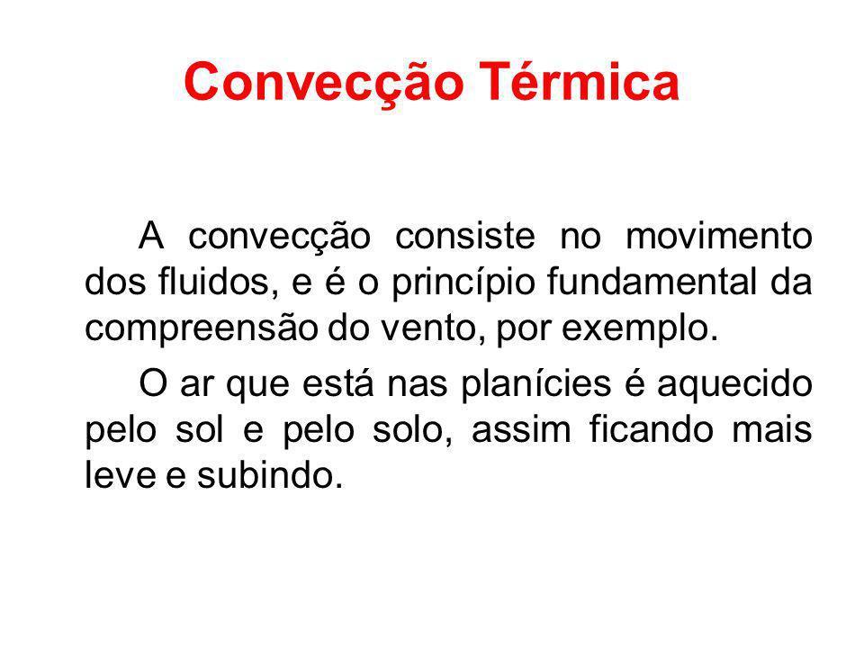 Convecção Térmica A convecção consiste no movimento dos fluidos, e é o princípio fundamental da compreensão do vento, por exemplo.