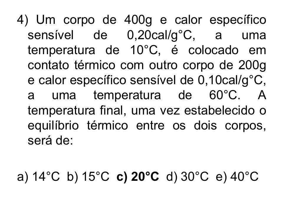 4) Um corpo de 400g e calor específico sensível de 0,20cal/g°C, a uma temperatura de 10°C, é colocado em contato térmico com outro corpo de 200g e calor específico sensível de 0,10cal/g°C, a uma temperatura de 60°C. A temperatura final, uma vez estabelecido o equilíbrio térmico entre os dois corpos, será de: