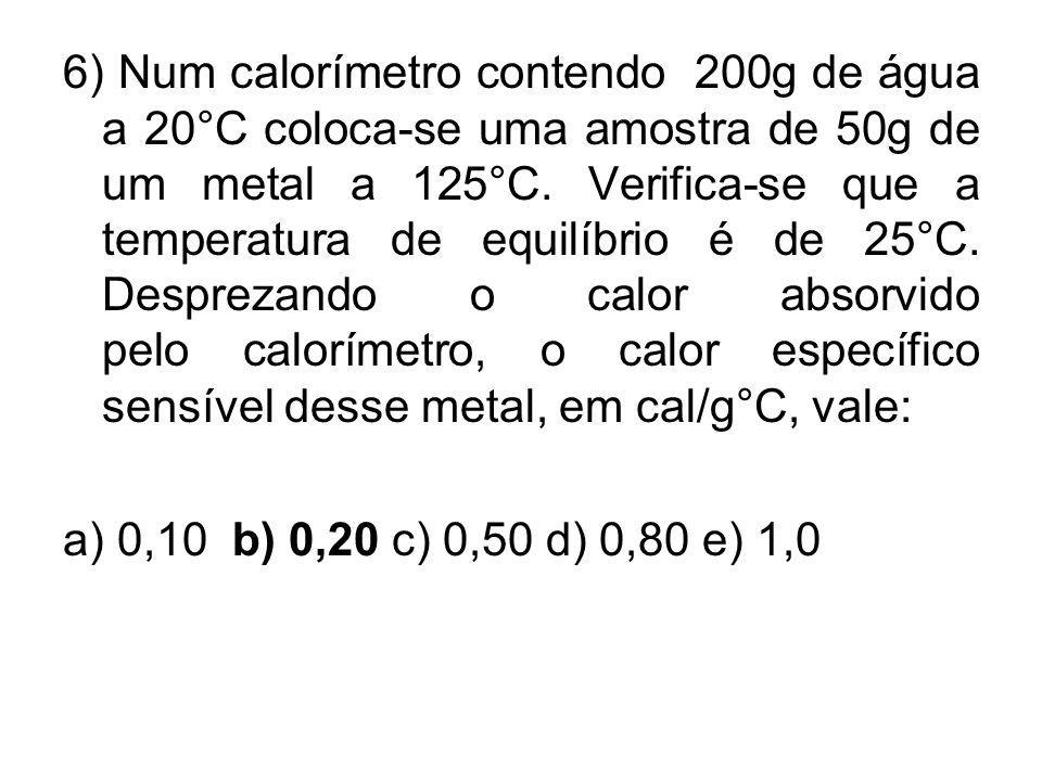 6) Num calorímetro contendo 200g de água a 20°C coloca-se uma amostra de 50g de um metal a 125°C. Verifica-se que a temperatura de equilíbrio é de 25°C. Desprezando o calor absorvido pelo calorímetro, o calor específico sensível desse metal, em cal/g°C, vale: