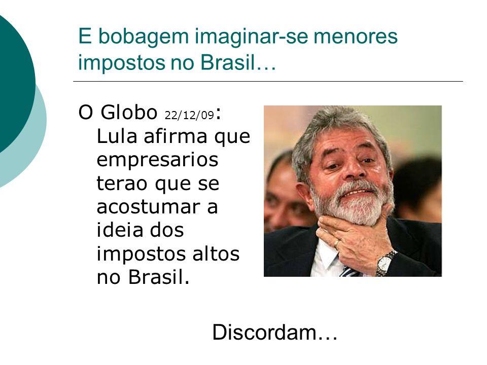 E bobagem imaginar-se menores impostos no Brasil…