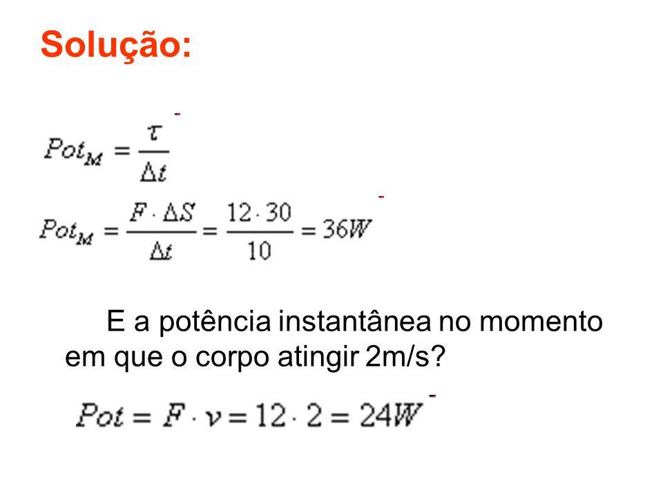 Solução: E a potência instantânea no momento em que o corpo atingir 2m/s