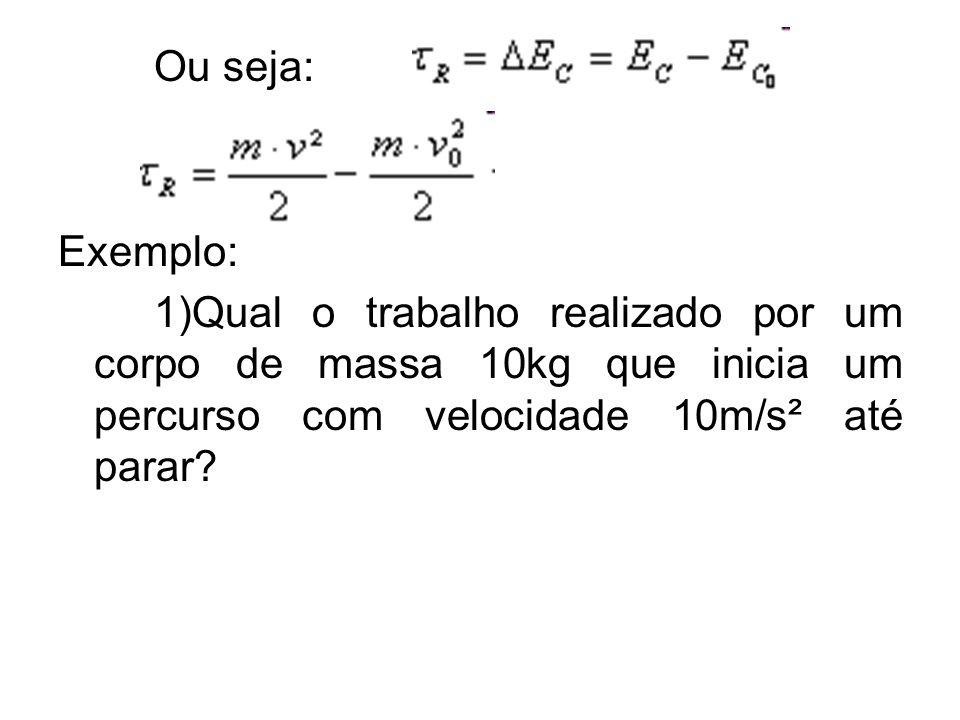 Ou seja: Exemplo: 1)Qual o trabalho realizado por um corpo de massa 10kg que inicia um percurso com velocidade 10m/s² até parar