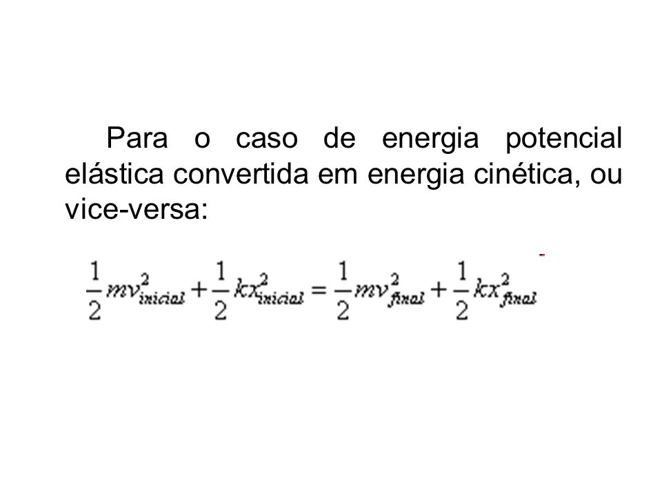Para o caso de energia potencial elástica convertida em energia cinética, ou vice-versa: