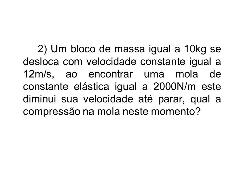 2) Um bloco de massa igual a 10kg se desloca com velocidade constante igual a 12m/s, ao encontrar uma mola de constante elástica igual a 2000N/m este diminui sua velocidade até parar, qual a compressão na mola neste momento