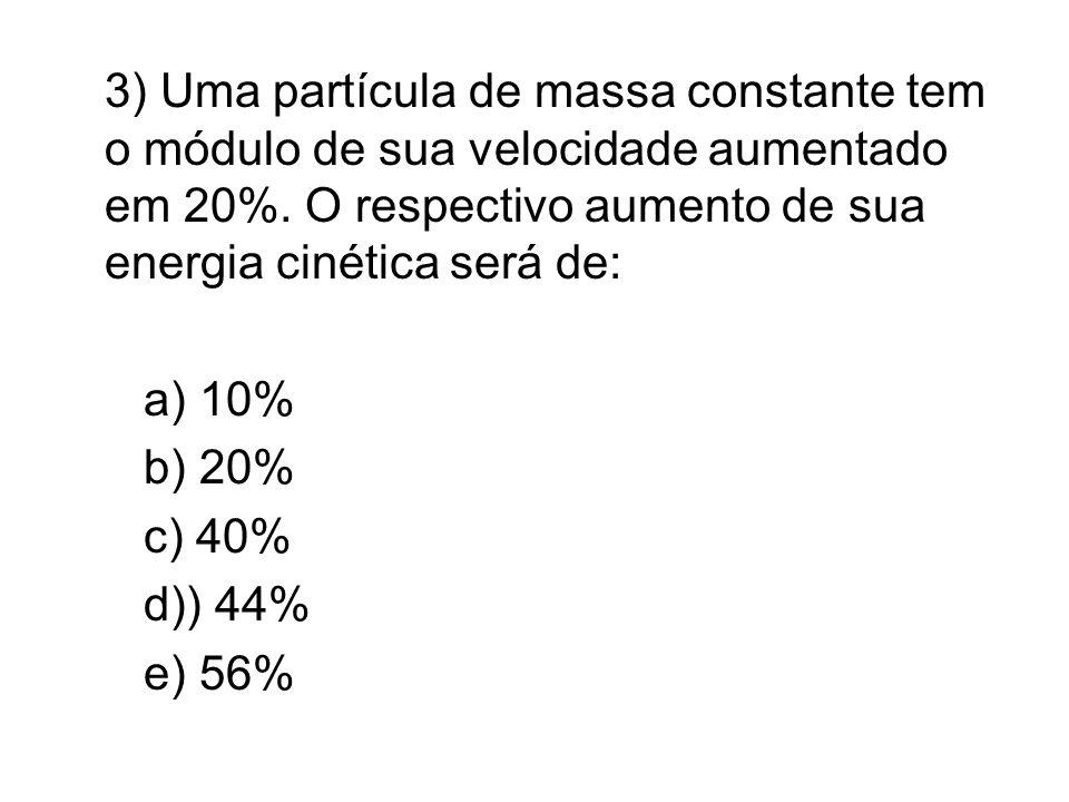3) Uma partícula de massa constante tem o módulo de sua velocidade aumentado em 20%. O respectivo aumento de sua energia cinética será de:
